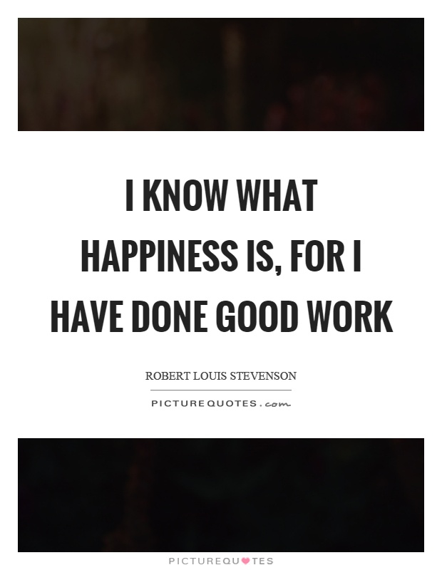 I know what happiness is, for I have done good work Picture Quote #1