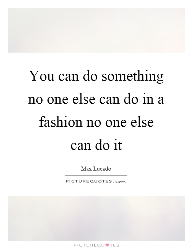You can do something no one else can do in a fashion no one else can do it Picture Quote #1