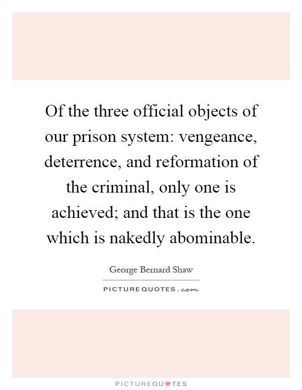 Of the three official objects of our prison system: vengeance, deterrence, and reformation of the criminal, only one is achieved; and that is the one which is nakedly abominable Picture Quote #1