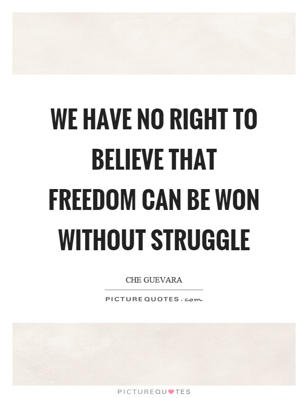 We have no right to believe that freedom can be won without struggle Picture Quote #1
