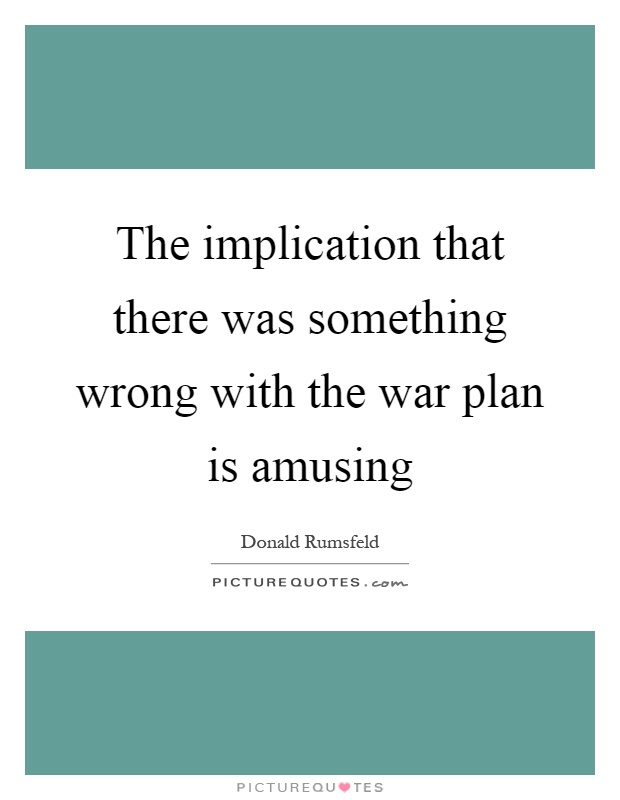 The implication that there was something wrong with the war plan is amusing Picture Quote #1