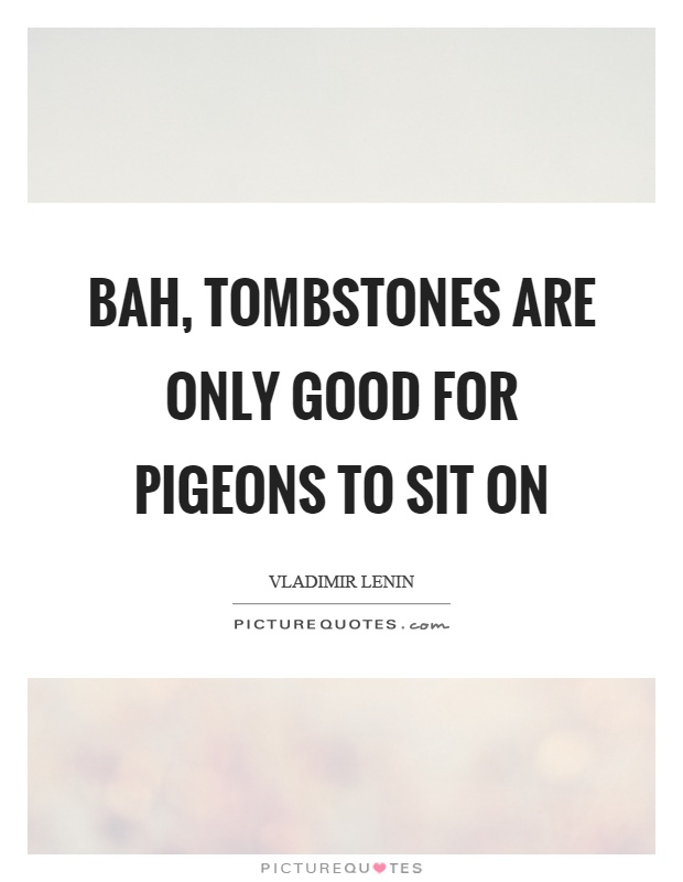 Bah, tombstones are only good for pigeons to sit on Picture Quote #1