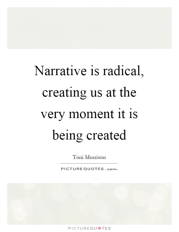 Narrative is radical, creating us at the very moment it is being created Picture Quote #1
