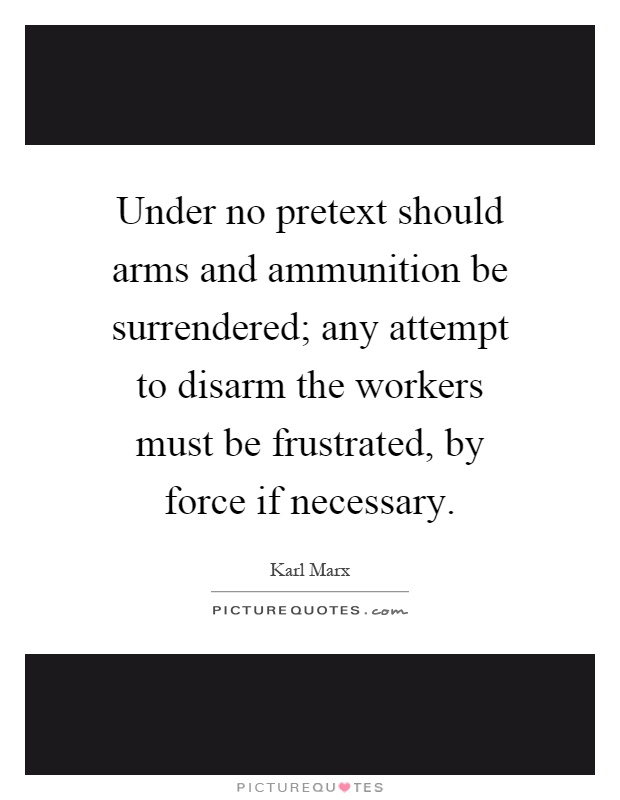 Under no pretext should arms and ammunition be surrendered; any attempt to disarm the workers must be frustrated, by force if necessary Picture Quote #1
