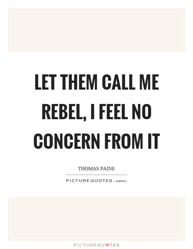Let them call me rebel, I feel no concern from it Picture Quote #1