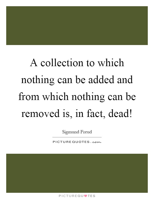 A collection to which nothing can be added and from which nothing can be removed is, in fact, dead! Picture Quote #1