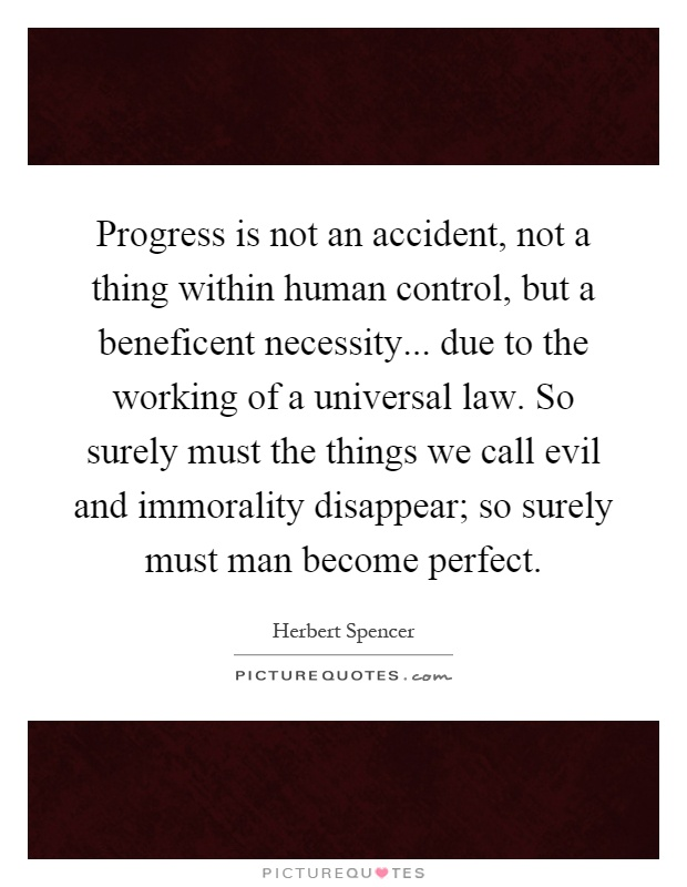 Progress is not an accident, not a thing within human control, but a beneficent necessity... due to the working of a universal law. So surely must the things we call evil and immorality disappear; so surely must man become perfect Picture Quote #1