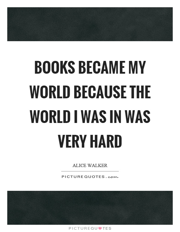Books became my world because the world I was in was very hard Picture Quote #1