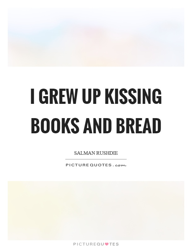I grew up kissing books and bread Picture Quote #1