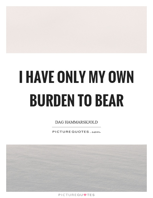 I have only my own burden to bear Picture Quote #1