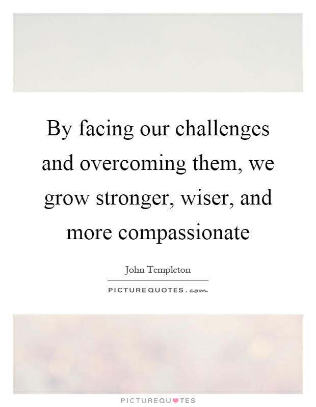 By facing our challenges and overcoming them, we grow stronger, wiser, and more compassionate Picture Quote #1