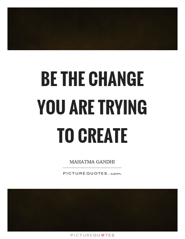 Be the change you are trying to create Picture Quote #1
