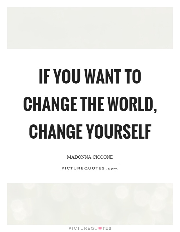 If you want to change the world, change yourself Picture Quote #1