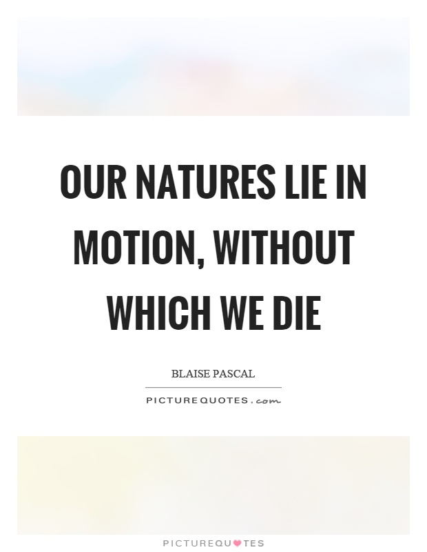 Our natures lie in motion, without which we die Picture Quote #1