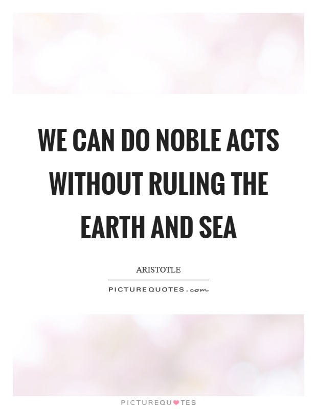 We can do noble acts without ruling the earth and sea Picture Quote #1