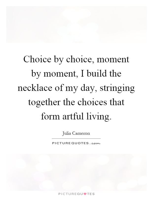 Choice by choice, moment by moment, I build the necklace of my day, stringing together the choices that form artful living Picture Quote #1