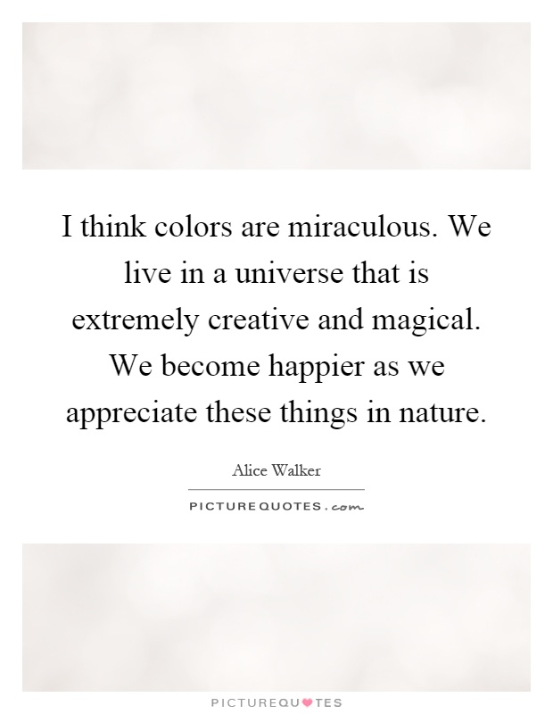 I think colors are miraculous. We live in a universe that is extremely creative and magical. We become happier as we appreciate these things in nature Picture Quote #1