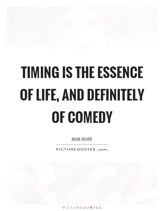 Timing is the essence of life, and definitely of comedy Picture Quote #1