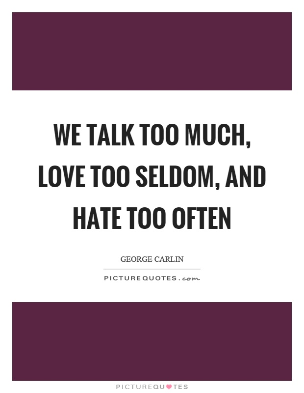 We talk too much, love too seldom, and hate too often Picture Quote #1