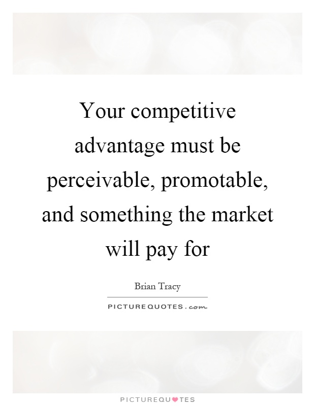 Your competitive advantage must be perceivable, promotable, and something the market will pay for Picture Quote #1
