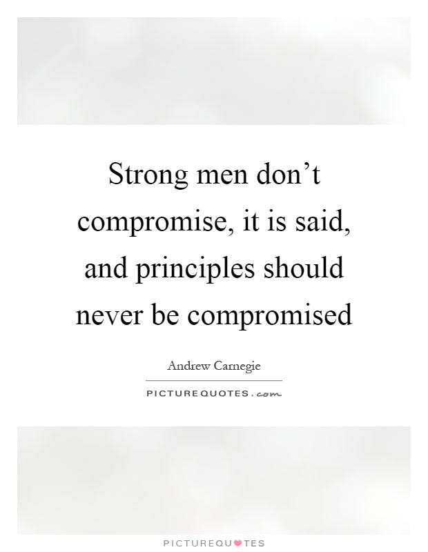 Strong men don't compromise, it is said, and principles should never be compromised Picture Quote #1