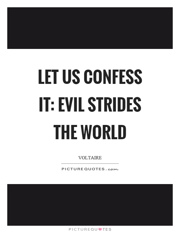 Let us confess it: evil strides the world Picture Quote #1