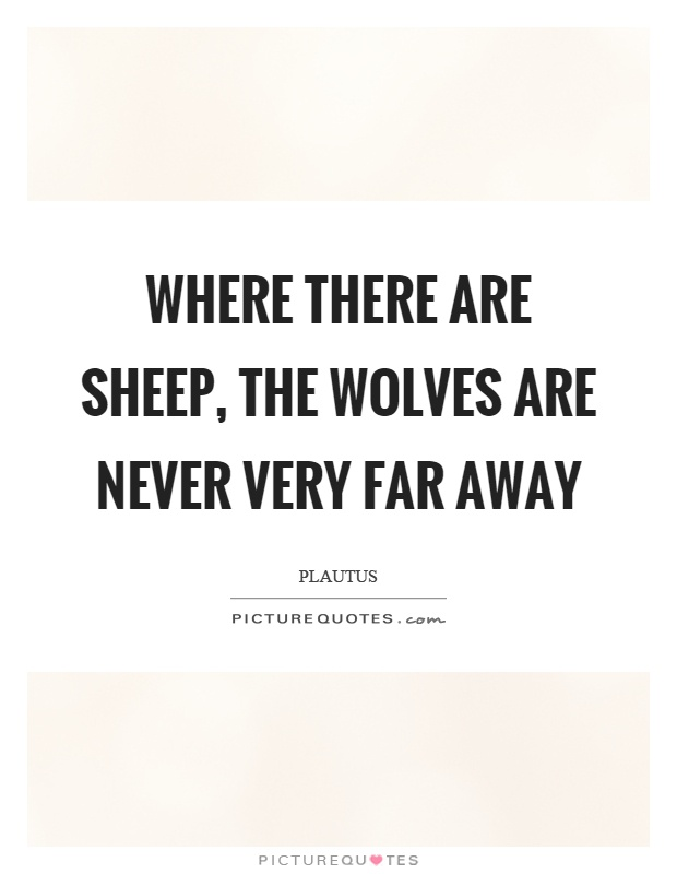 Where there are sheep, the wolves are never very far away Picture Quote #1
