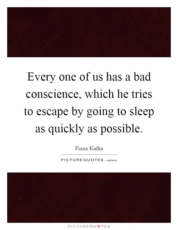 Every one of us has a bad conscience, which he tries to escape by going to sleep as quickly as possible Picture Quote #1