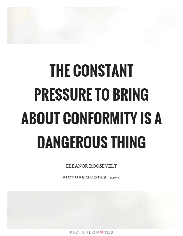 The constant pressure to bring about conformity is a dangerous thing Picture Quote #1