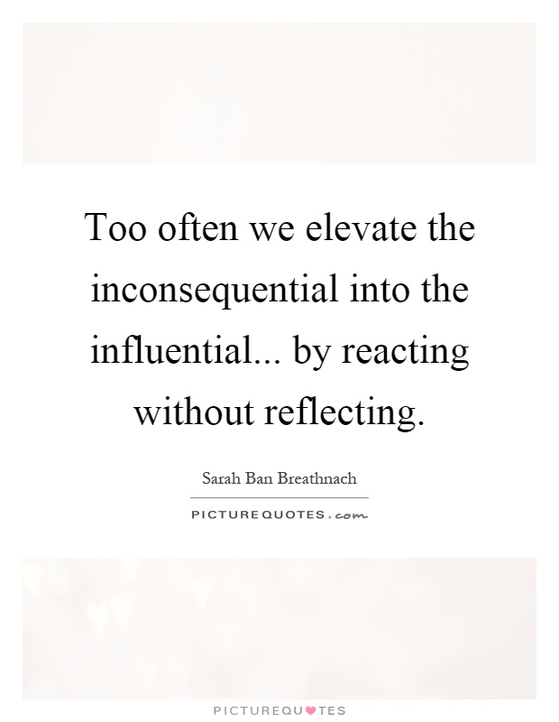 Too often we elevate the inconsequential into the influential... by reacting without reflecting Picture Quote #1