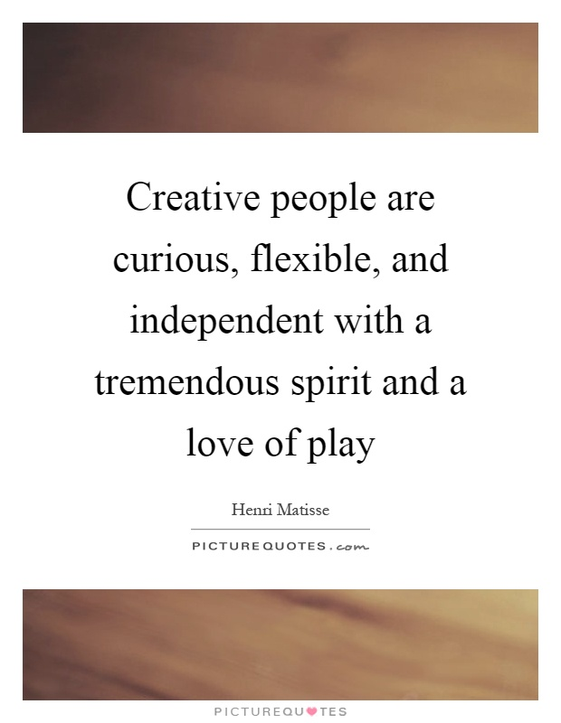 Creative people are curious, flexible, and independent with a tremendous spirit and a love of play Picture Quote #1