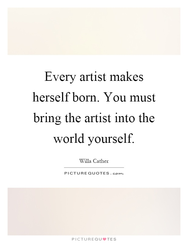 Every artist makes herself born. You must bring the artist into the world yourself Picture Quote #1