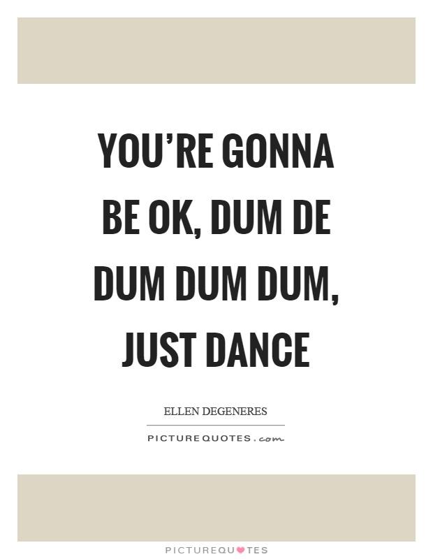 You're gonna be ok, dum de dum dum dum, just dance Picture Quote #1