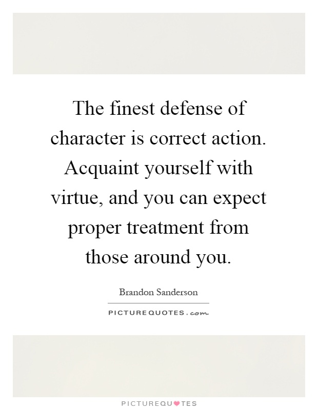 The finest defense of character is correct action. Acquaint yourself with virtue, and you can expect proper treatment from those around you Picture Quote #1