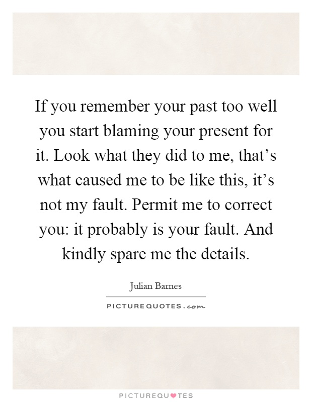 If you remember your past too well you start blaming your present for it. Look what they did to me, that's what caused me to be like this, it's not my fault. Permit me to correct you: it probably is your fault. And kindly spare me the details Picture Quote #1
