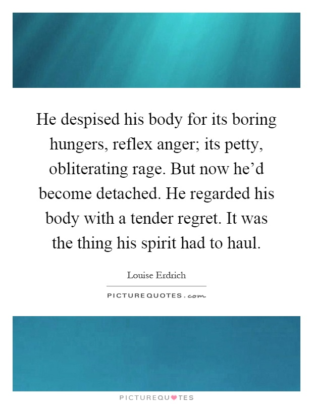 He despised his body for its boring hungers, reflex anger; its petty, obliterating rage. But now he'd become detached. He regarded his body with a tender regret. It was the thing his spirit had to haul Picture Quote #1