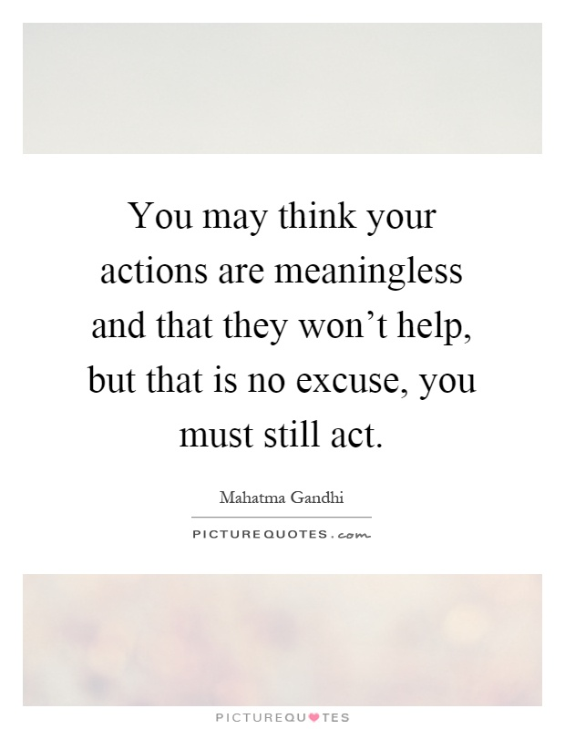 You may think your actions are meaningless and that they won't help, but that is no excuse, you must still act Picture Quote #1