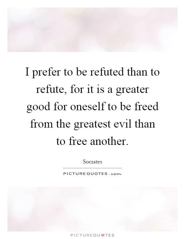 I prefer to be refuted than to refute, for it is a greater good for oneself to be freed from the greatest evil than to free another Picture Quote #1