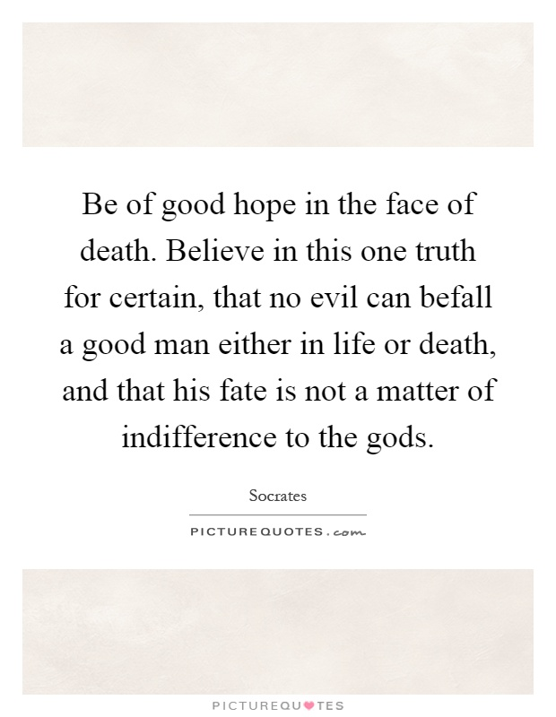 Be of good hope in the face of death. Believe in this one truth for certain, that no evil can befall a good man either in life or death, and that his fate is not a matter of indifference to the gods Picture Quote #1