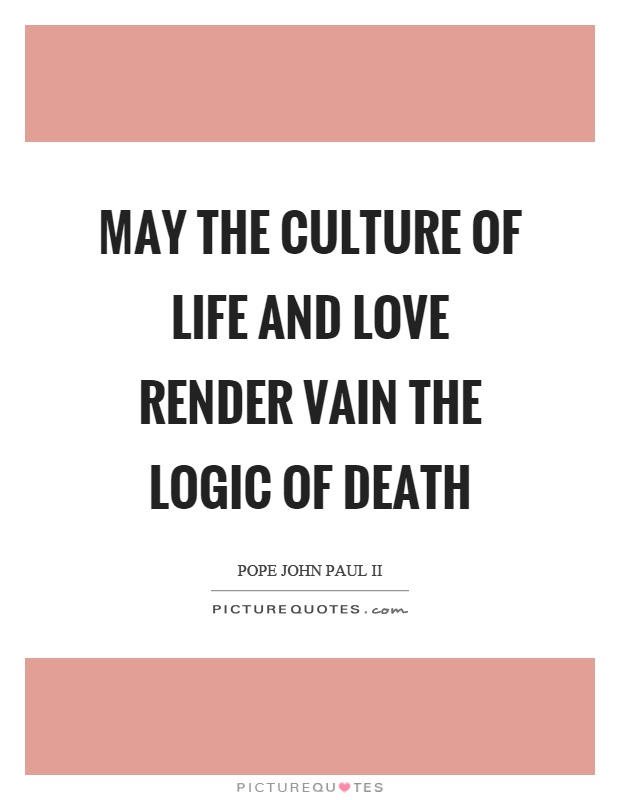 May the culture of life and love render vain the logic of death Picture Quote #1