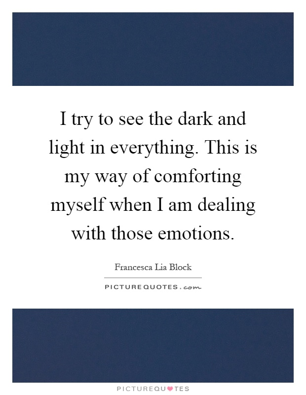 I try to see the dark and light in everything. This is my way of comforting myself when I am dealing with those emotions Picture Quote #1