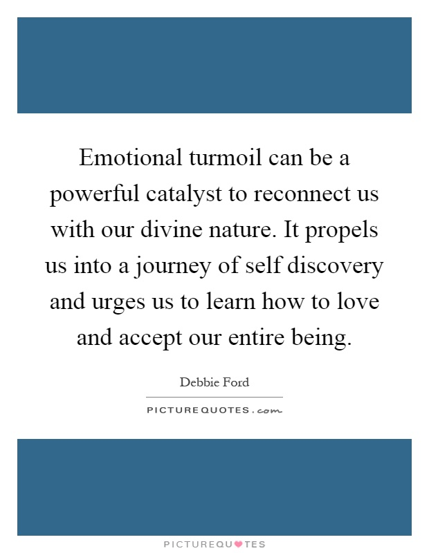 Emotional turmoil can be a powerful catalyst to reconnect us with our divine nature. It propels us into a journey of self discovery and urges us to learn how to love and accept our entire being Picture Quote #1