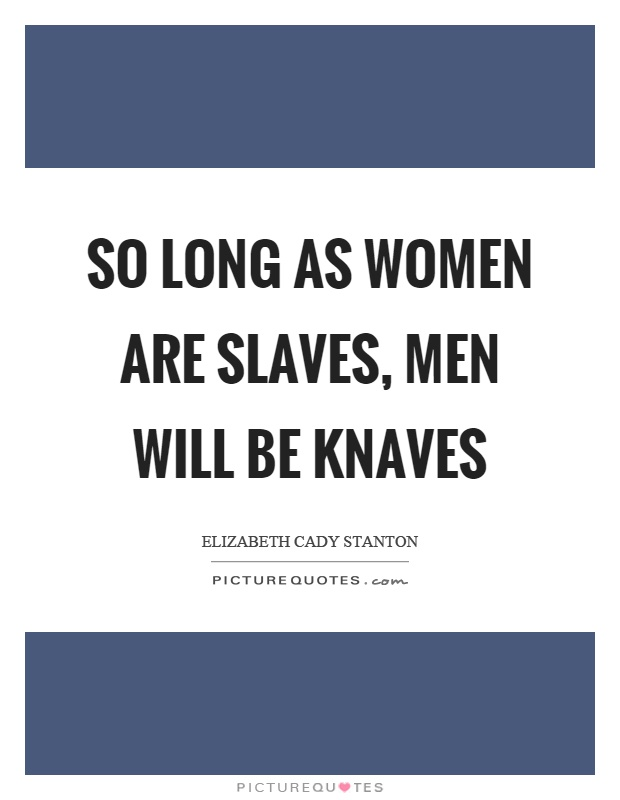 So long as women are slaves, men will be knaves Picture Quote #1
