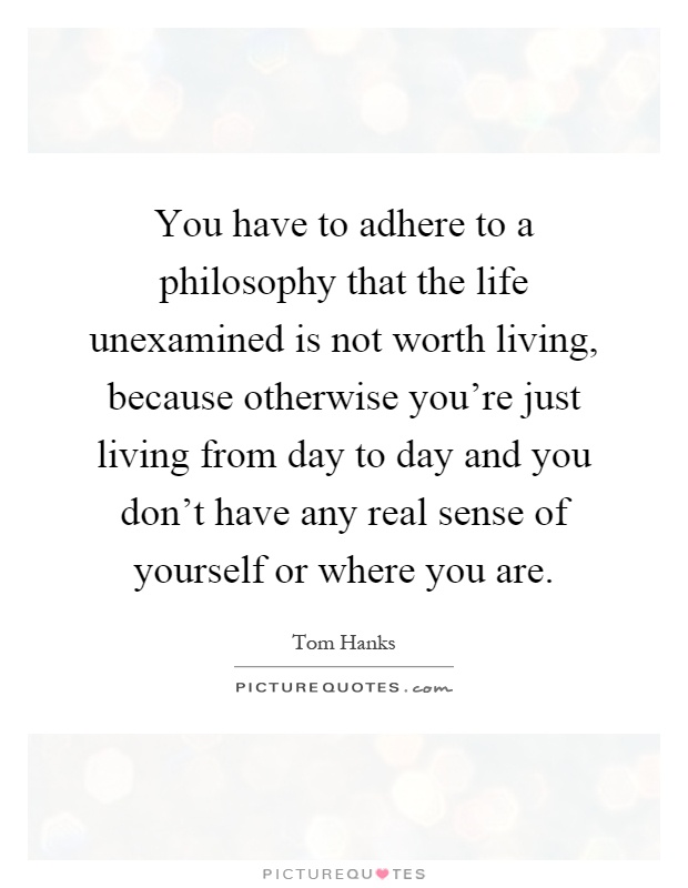 You have to adhere to a philosophy that the life unexamined is not worth living, because otherwise you're just living from day to day and you don't have any real sense of yourself or where you are Picture Quote #1
