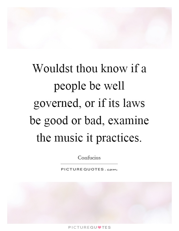 Wouldst thou know if a people be well governed, or if its laws be good or bad, examine the music it practices Picture Quote #1
