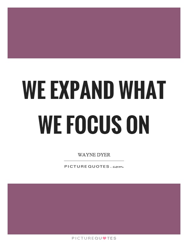 We expand what we focus on Picture Quote #1