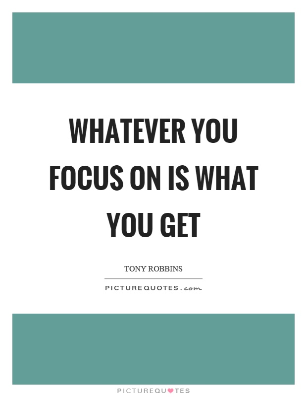 Whatever you focus on is what you get Picture Quote #1
