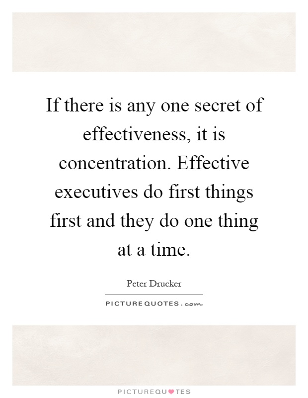 If there is any one secret of effectiveness, it is concentration. Effective executives do first things first and they do one thing at a time Picture Quote #1