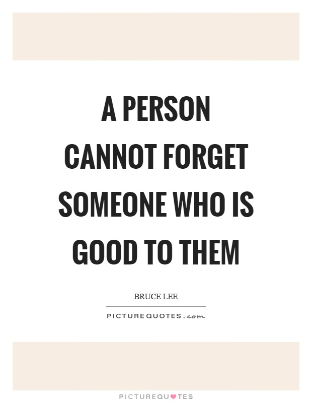 A person cannot forget someone who is good to them Picture Quote #1