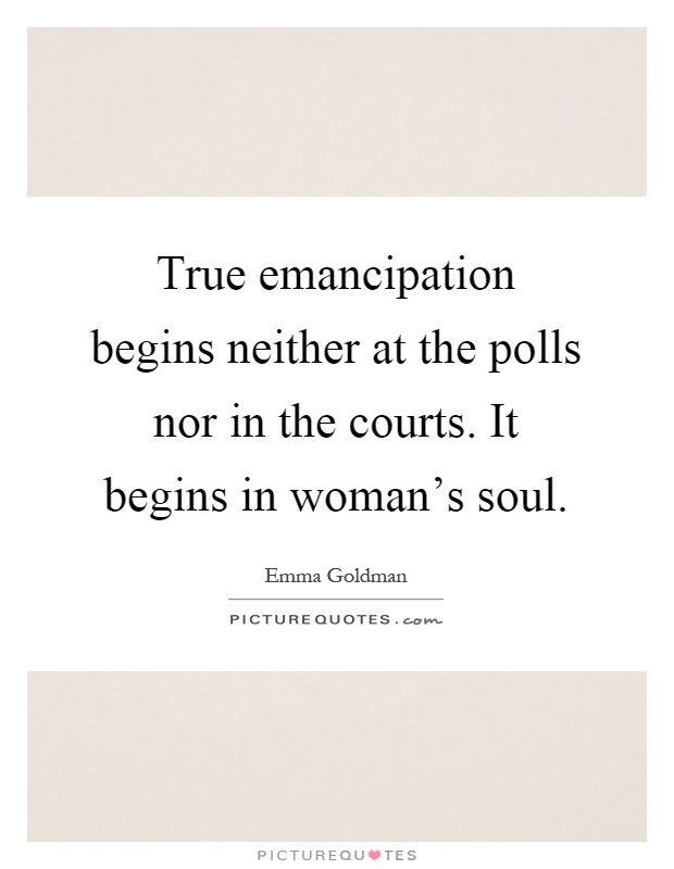 True emancipation begins neither at the polls nor in the courts. It begins in woman's soul Picture Quote #1